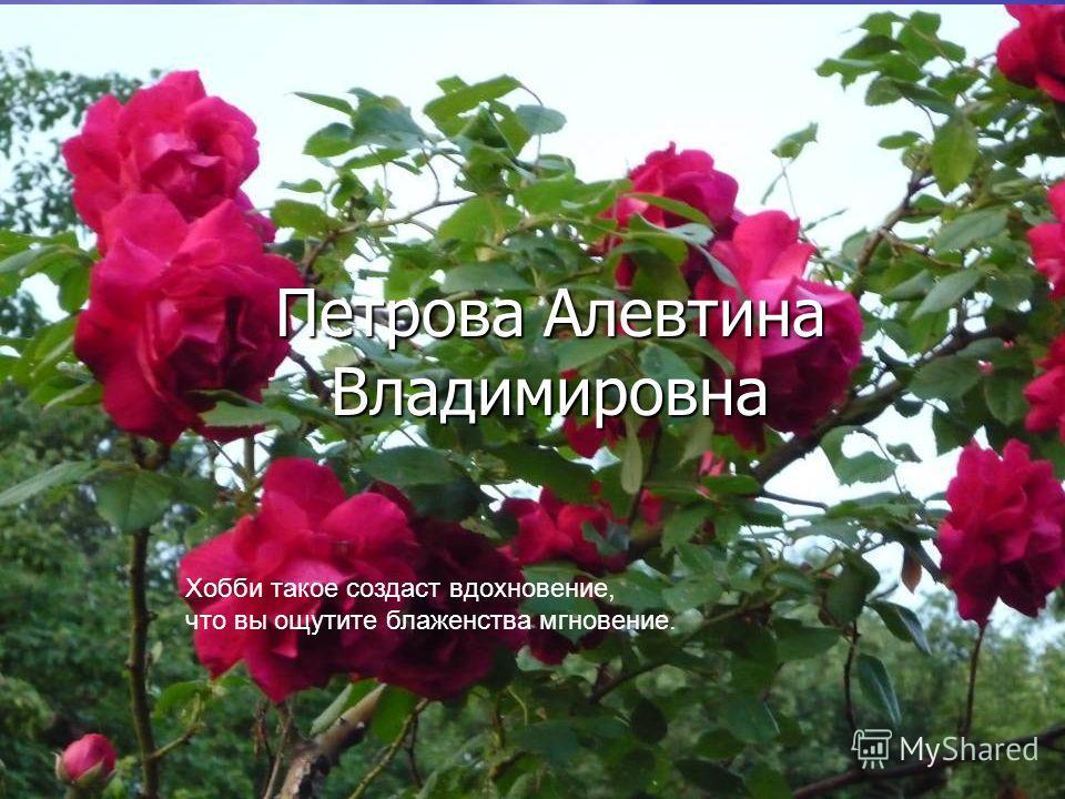 Петрова Алевтина Владимировна Хобби такое создаст вдохновение, что вы ощутите блаженства мгновение.