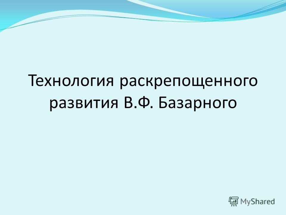 Технология раскрепощенного развития В.Ф. Базарного