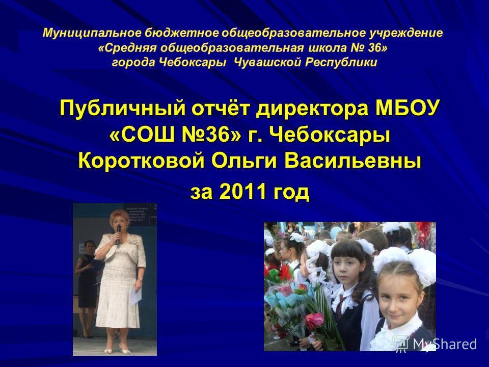 Публичный отчёт директора МБОУ «СОШ 36» г. Чебоксары Коротковой Ольги Васильевны за 2011 год