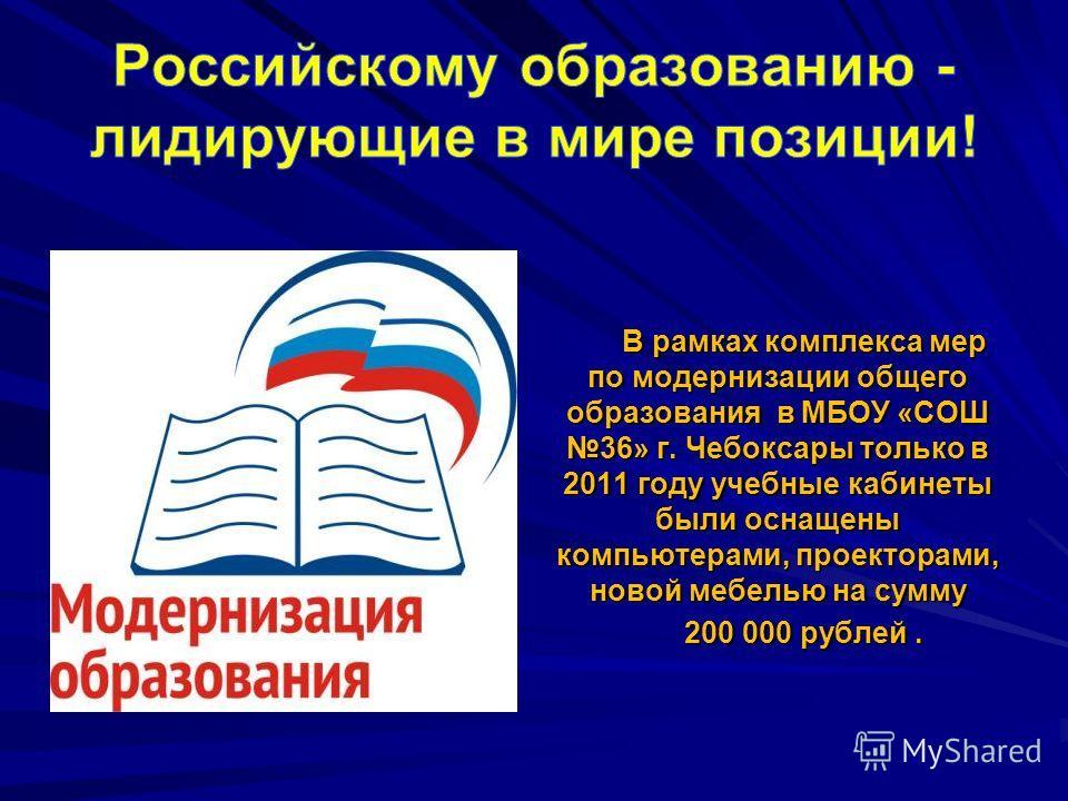 В рамках комплекса мер по модернизации общего образования в МБОУ «СОШ 36» г. Чебоксары только в 2011 году учебные кабинеты были оснащены компьютерами, проекторами, новой мебелью на сумму 200 000 рублей.