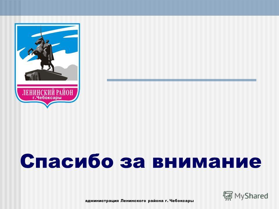 администрация Ленинского района г. Чебоксары Спасибо за внимание