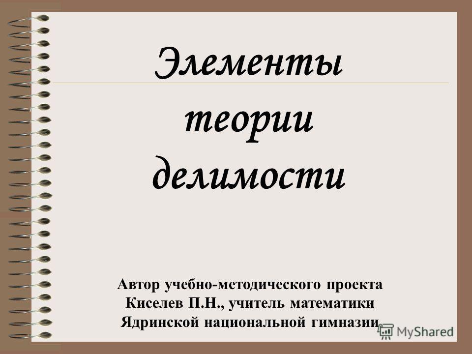 Элементы теории делимости Автор учебно-методического проекта Киселев П.Н., учитель математики Ядринской национальной гимназии