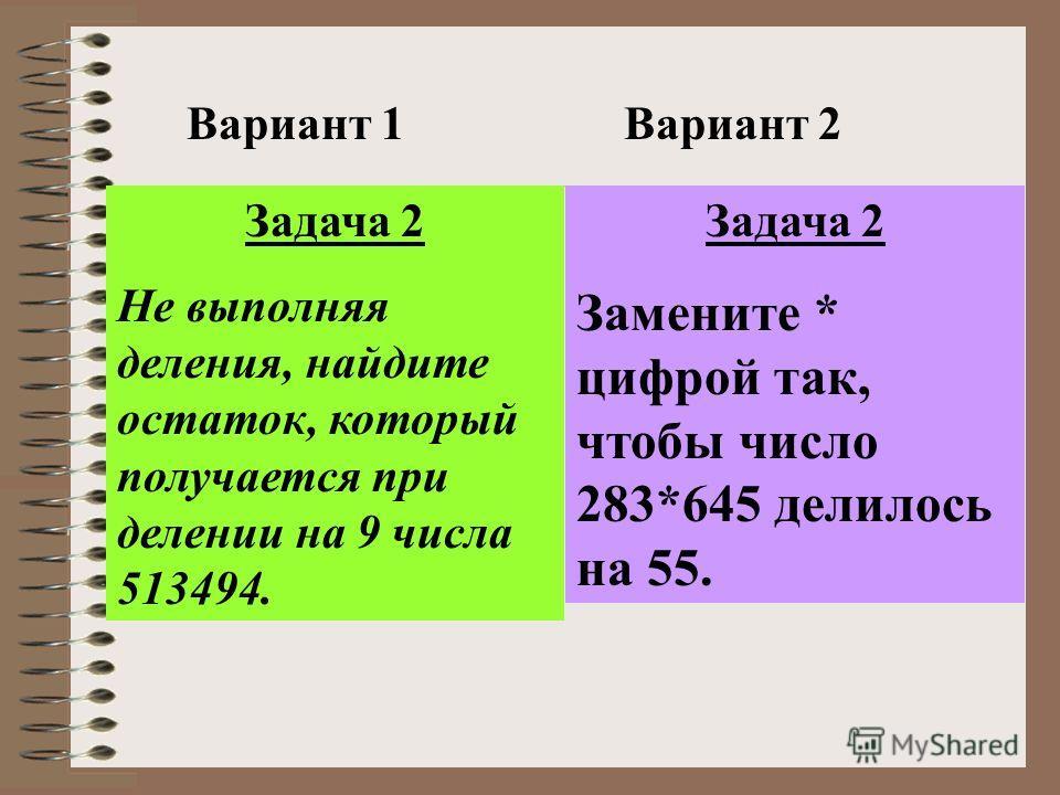 Вариант 1Вариант 2 Задача 2 Не выполняя деления, найдите остаток, который получается при делении на 9 числа 513494. Задача 2 Замените * цифрой так, чтобы число 283*645 делилось на 55.