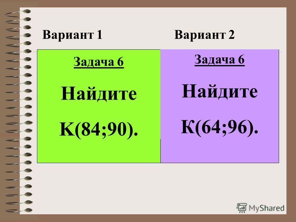 Вариант 1Вариант 2 Задача 6 Найдите K(84;90). Задача 6 Найдите К(64;96).