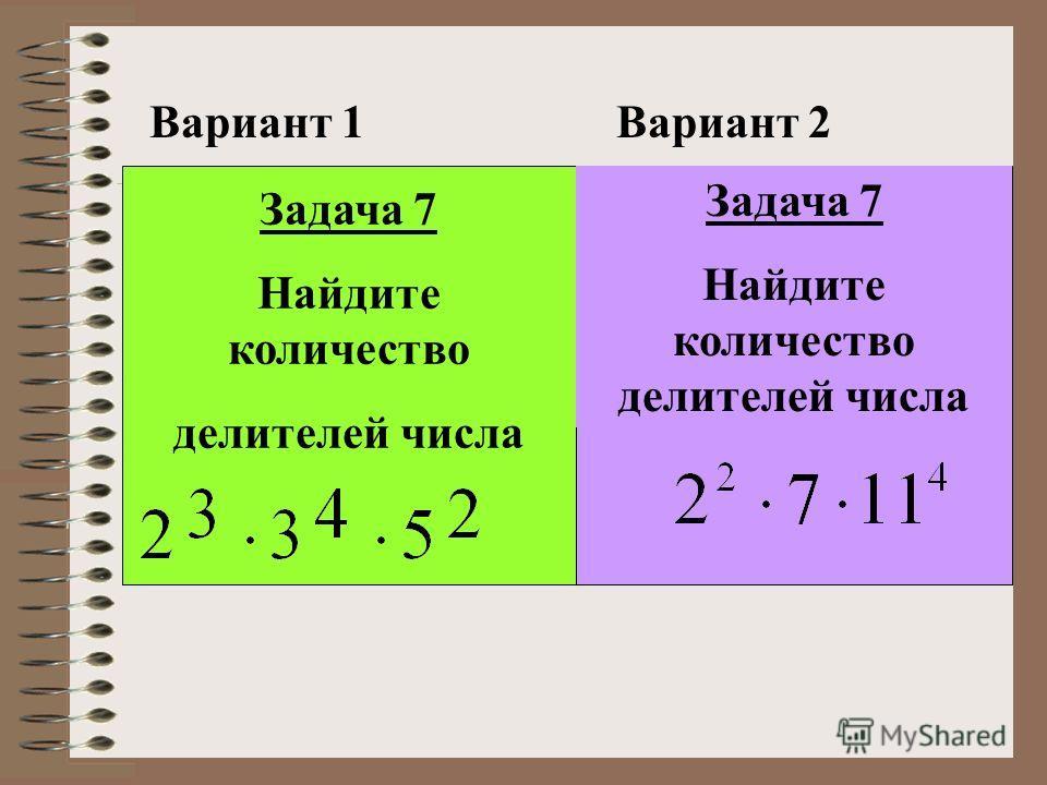 Вариант 1Вариант 2 Задача 7 Найдите количество делителей числа Задача 7 Найдите количество делителей числа