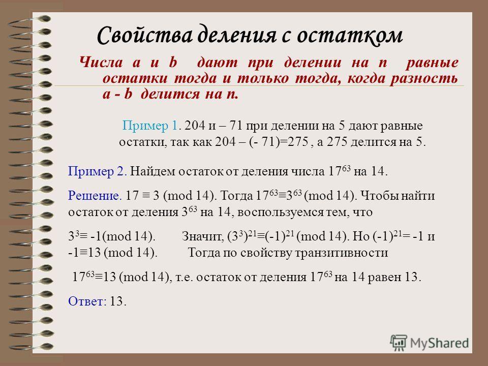 Свойства деления с остатком Числа a и b дают при делении на n равные остатки тогда и только тогда, когда разность a - b делится на n. Пример 1. 204 и – 71 при делении на 5 дают равные остатки, так как 204 – (- 71)=275, а 275 делится на 5. Пример 2. Н