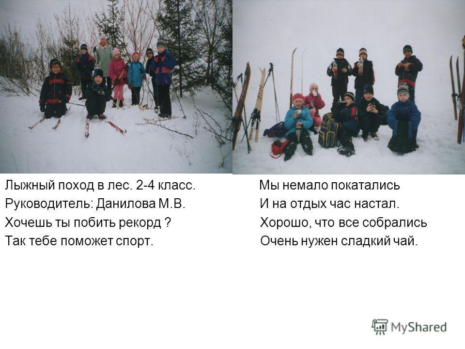 Лыжный поход в лес. 2-4 класс. Мы немало покатались Руководитель: Данилова М.В. И на отдых час настал. Хочешь ты побить рекорд ? Хорошо, что все собрались Так тебе поможет спорт. Очень нужен сладкий чай.