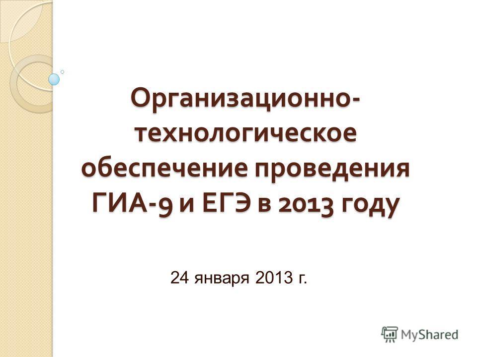 Организационно - технологическое обеспечение проведения ГИА -9 и ЕГЭ в 2013 году 24 января 2013 г.