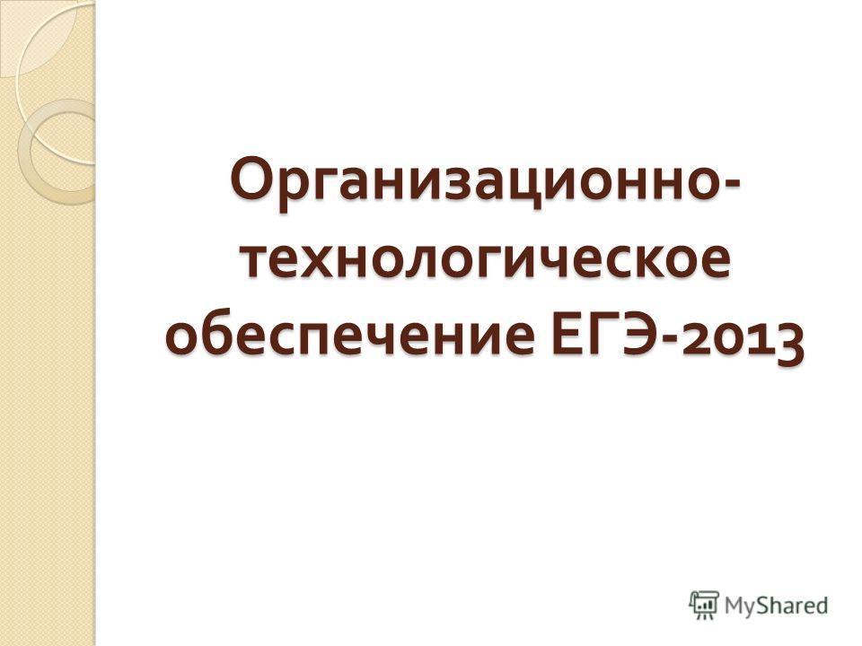 Организационно - технологическое обеспечение ЕГЭ -2013