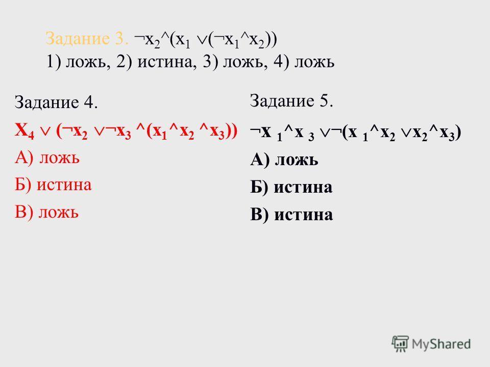 Задание 3. ¬х 2 ^(х 1 (¬х 1 ^х 2 )) 1) ложь, 2) истина, 3) ложь, 4) ложь Задание 4. Х 4 (¬х 2 ¬х 3 ^(х 1 ^х 2 ^х 3 )) А) ложь Б) истина В) ложь Задание 5. ¬ х 1 ^х 3 ¬(х 1 ^х 2 х 2 ^х 3 ) А) ложь Б) истина В) истина