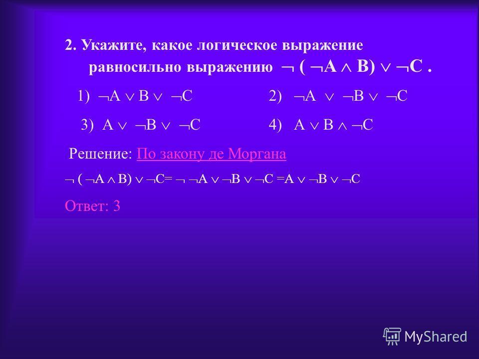 2. Укажите, какое логическое выражение равносильно выражению ( A B) C. 1 А В С 2 А В С 3 А В С 4 А В С Решение По закону де МорганаПо закону де Моргана ( A B) C= А В С =А В С Ответ: 3