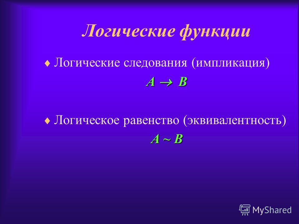 Логические функции Логические следования (импликация) А В Логическое равенство (эквивалентность) А ~ В