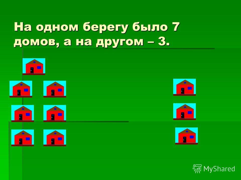На одном берегу было 7 домов, а на другом – 3.