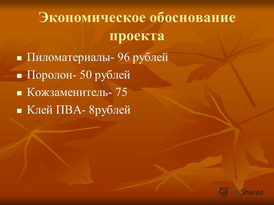 Экономическое обоснование проекта Пиломатериалы- 96 рублей Поролон- 50 рублей Кожзаменитель- 75 Клей ПВА- 8рублей