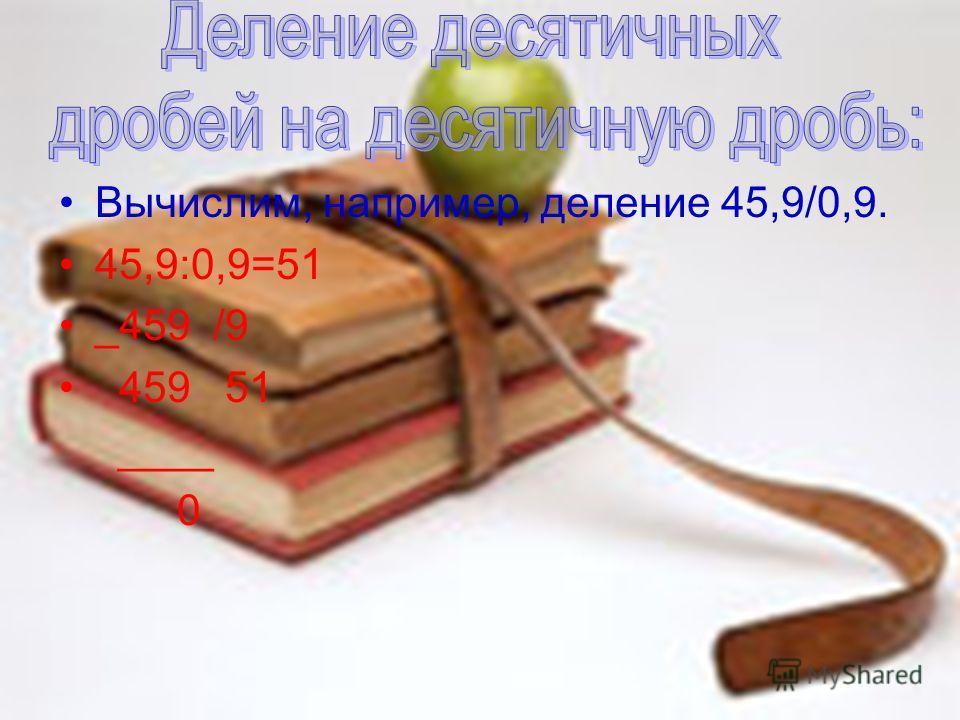 Вычислим, например, деление 45,9/0,9. 45,9:0,9=51 _459 /9 459 51 ____ 0