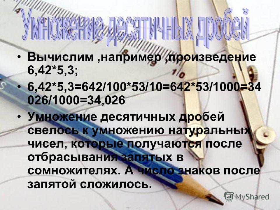 Вычислим,например,произведение 6,42*5,3; 6,42*5,3=642/100*53/10=642*53/1000=34 026/1000=34,026 Умножение десятичных дробей свелось к умножению натуральных чисел, которые получаются после отбрасывания запятых в сомножителях. А число знаков после запят