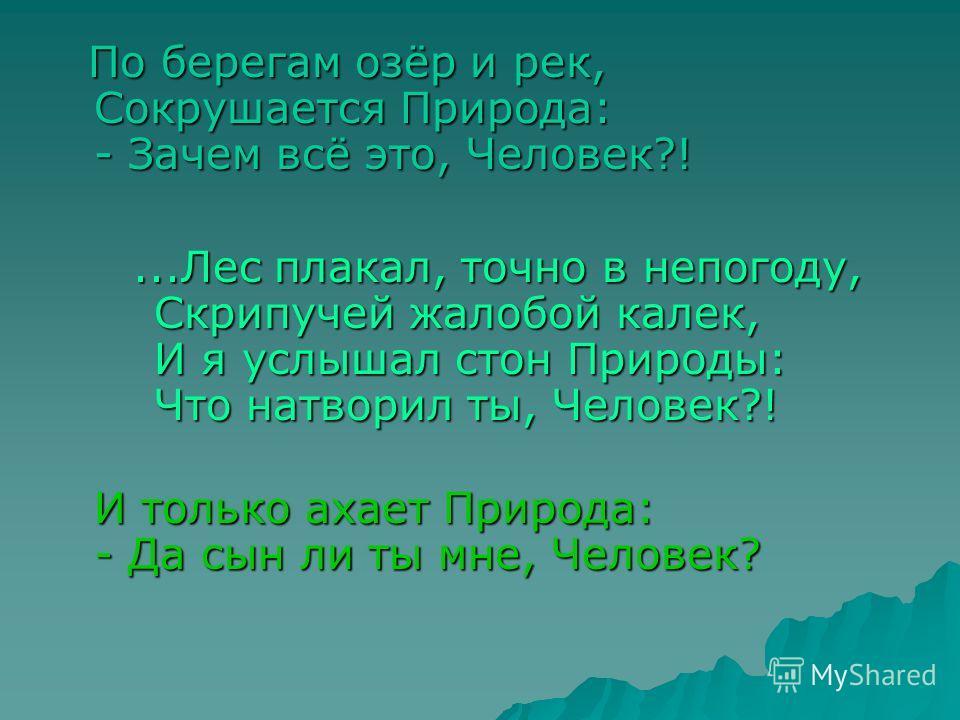 По берегам озёр и рек, Сокрушается Природа: - Зачем всё это, Человек?! По берегам озёр и рек, Сокрушается Природа: - Зачем всё это, Человек?!...Лес плакал, точно в непогоду, Скрипучей жалобой калек, И я услышал стон Природы: Что натворил ты, Человек?