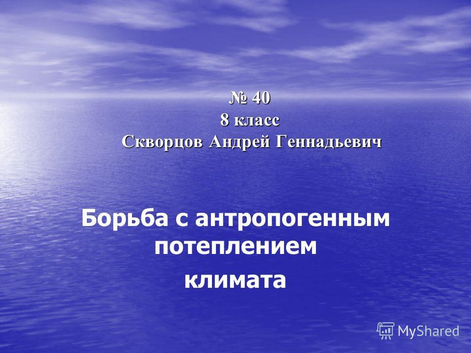 40 8 класс Скворцов Андрей Геннадьевич 40 8 класс Скворцов Андрей Геннадьевич Борьба с антропогенным потеплением климата