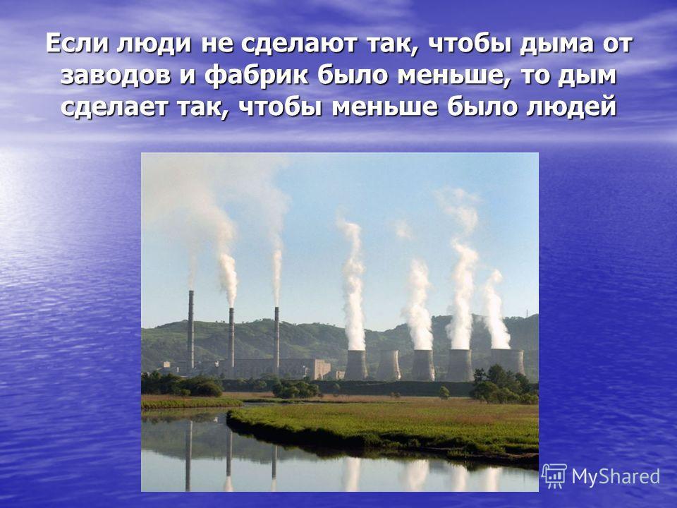 Если люди не сделают так, чтобы дыма от заводов и фабрик было меньше, то дым сделает так, чтобы меньше было людей