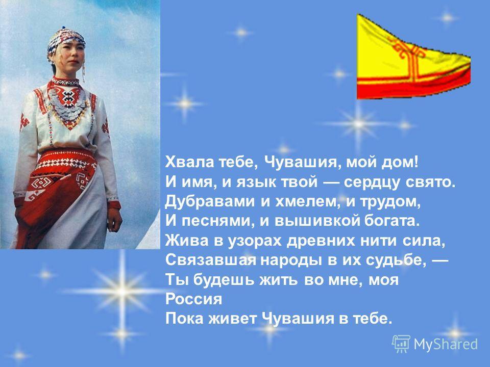 Хвала тебе, Чувашия, мой дом! И имя, и язык твой сердцу свято. Дубравами и хмелем, и трудом, И песнями, и вышивкой богата. Жива в узорах древних нити сила, Связавшая народы в их судьбе, Ты будешь жить во мне, моя Россия Пока живет Чувашия в тебе.