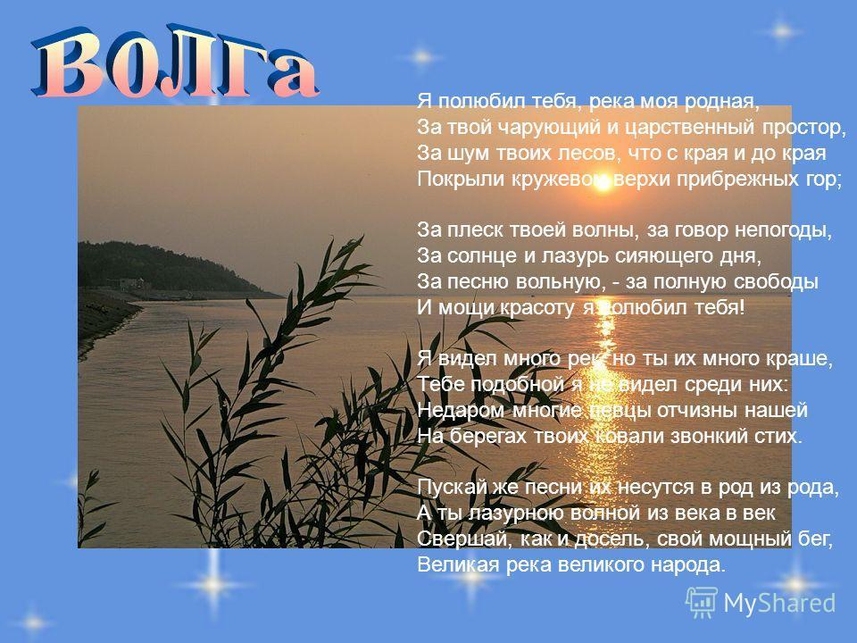 Я полюбил тебя, река моя родная, За твой чарующий и царственный простор, За шум твоих лесов, что с края и до края Покрыли кружевом верхи прибрежных гор; За плеск твоей волны, за говор непогоды, За солнце и лазурь сияющего дня, За песню вольную, - за