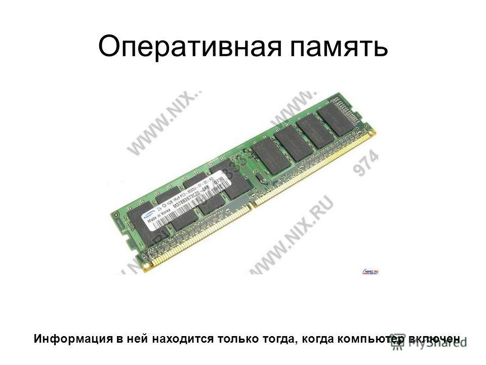 Оперативная память Информация в ней находится только тогда, когда компьютер включен
