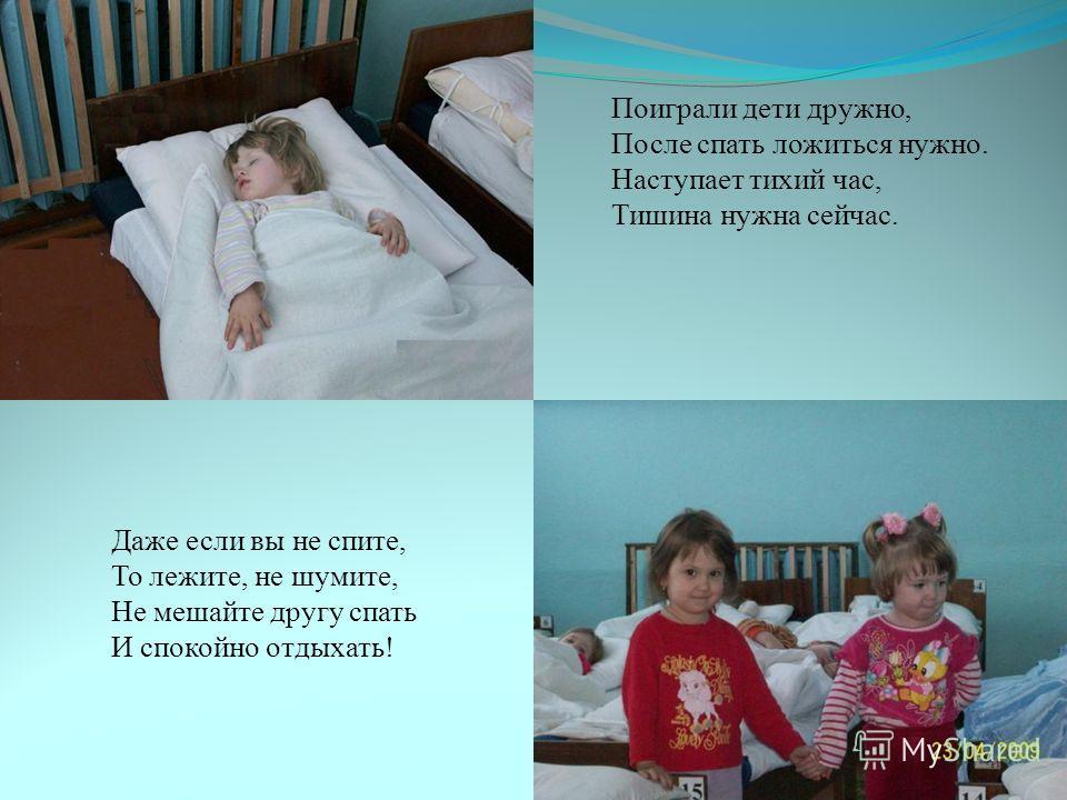 Даже если вы не спите, То лежите, не шумите, Не мешайте другу спать И спокойно отдыхать! Поиграли дети дружно, После спать ложиться нужно. Наступает тихий час, Тишина нужна сейчас.