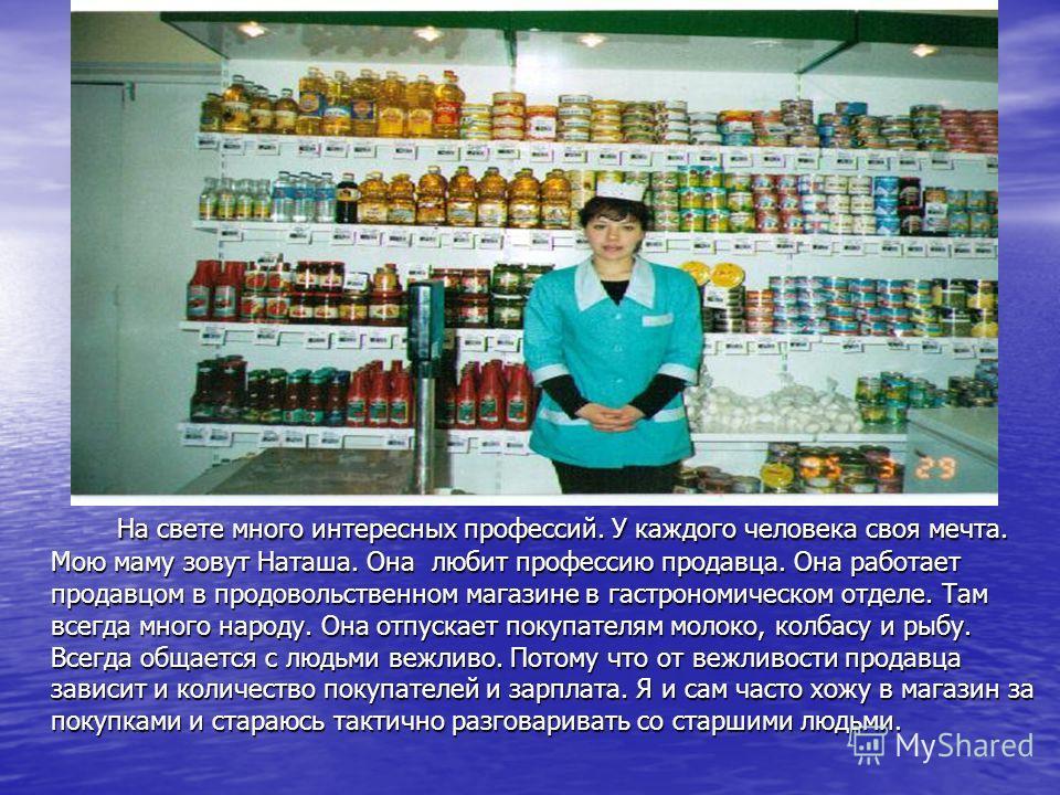 На свете много интересных профессий. У каждого человека своя мечта. Мою маму зовут Наташа. Она любит профессию продавца. Она работает продавцом в продовольственном магазине в гастрономическом отделе. Там всегда много народу. Она отпускает покупателям