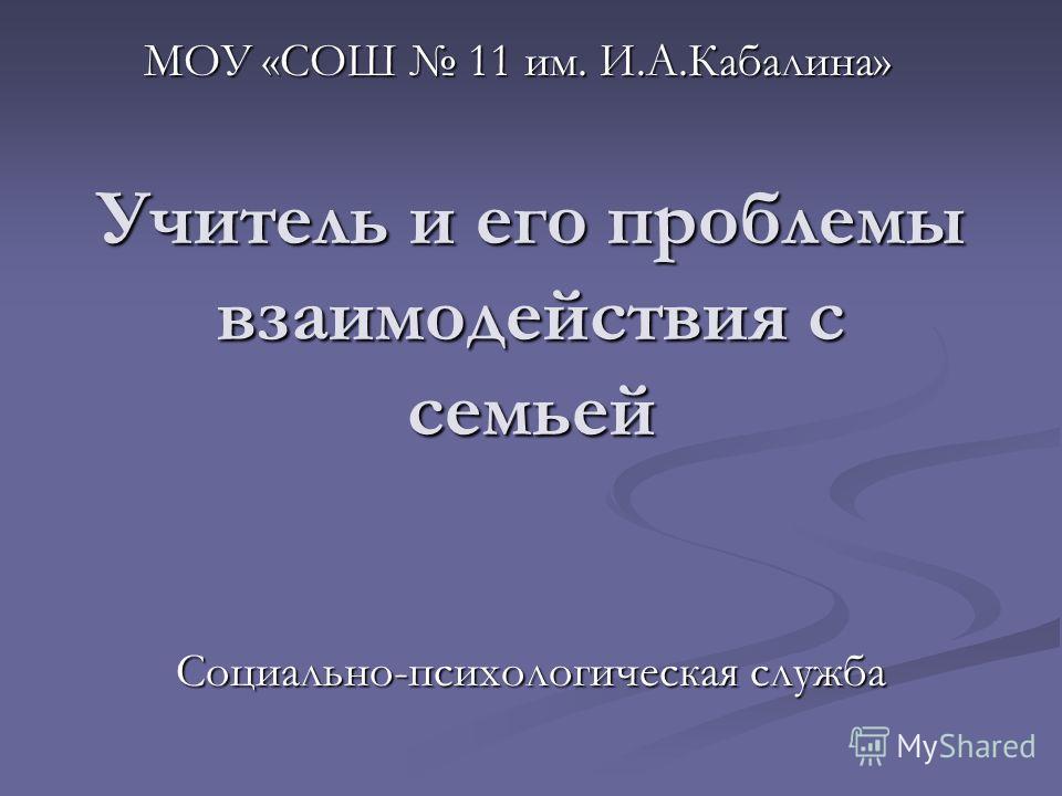 Учитель и его проблемы взаимодействия с семьей МОУ «СОШ 11 им. И.А.Кабалина» Социально-психологическая служба
