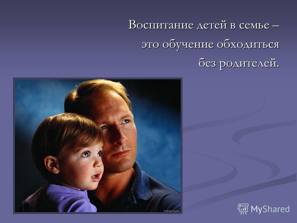 Воспитание детей в семье – это обучение обходиться без родителей.