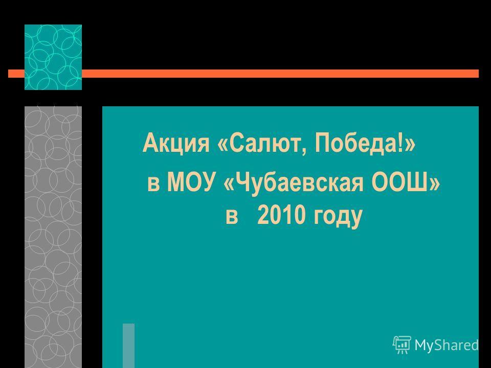 Акция «Салют, Победа!» в МОУ «Чубаевская ООШ» в 2010 году