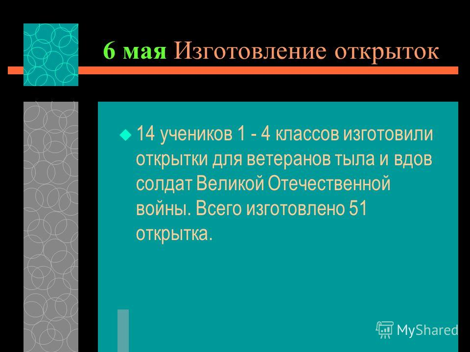 6 мая Изготовление открыток 14 учеников 1 - 4 классов изготовили открытки для ветеранов тыла и вдов солдат Великой Отечественной войны. Всего изготовлено 51 открытка.