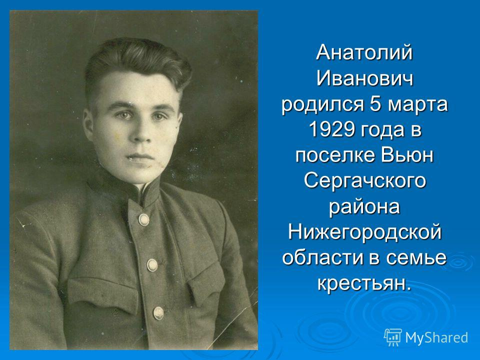 Анатолий Иванович родился 5 марта 1929 года в поселке Вьюн Сергачского района Нижегородской области в семье крестьян. Анатолий Иванович родился 5 марта 1929 года в поселке Вьюн Сергачского района Нижегородской области в семье крестьян.