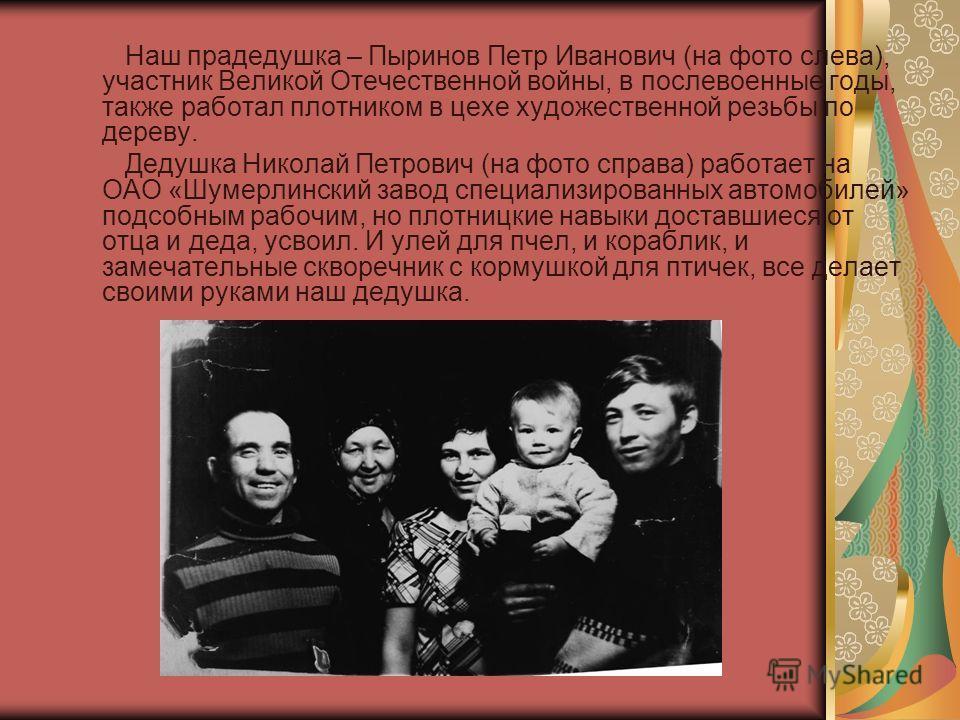 Наш прадедушка – Пыринов Петр Иванович (на фото слева), участник Великой Отечественной войны, в послевоенные годы, также работал плотником в цехе художественной резьбы по дереву. Дедушка Николай Петрович (на фото справа) работает на ОАО «Шумерлинский