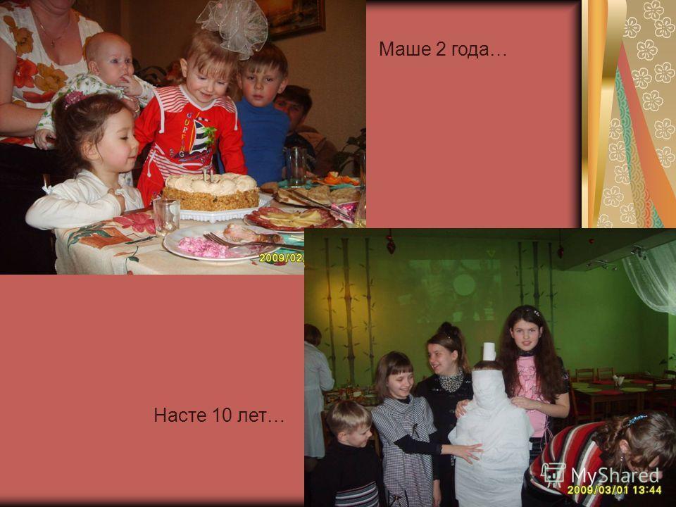 Маше 2 года… Насте 10 лет…