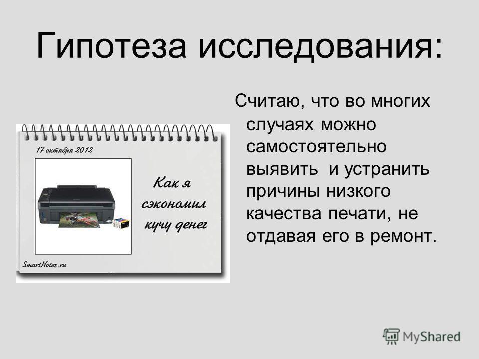 Гипотеза исследования: Считаю, что во многих случаях можно самостоятельно выявить и устранить причины низкого качества печати, не отдавая его в ремонт.