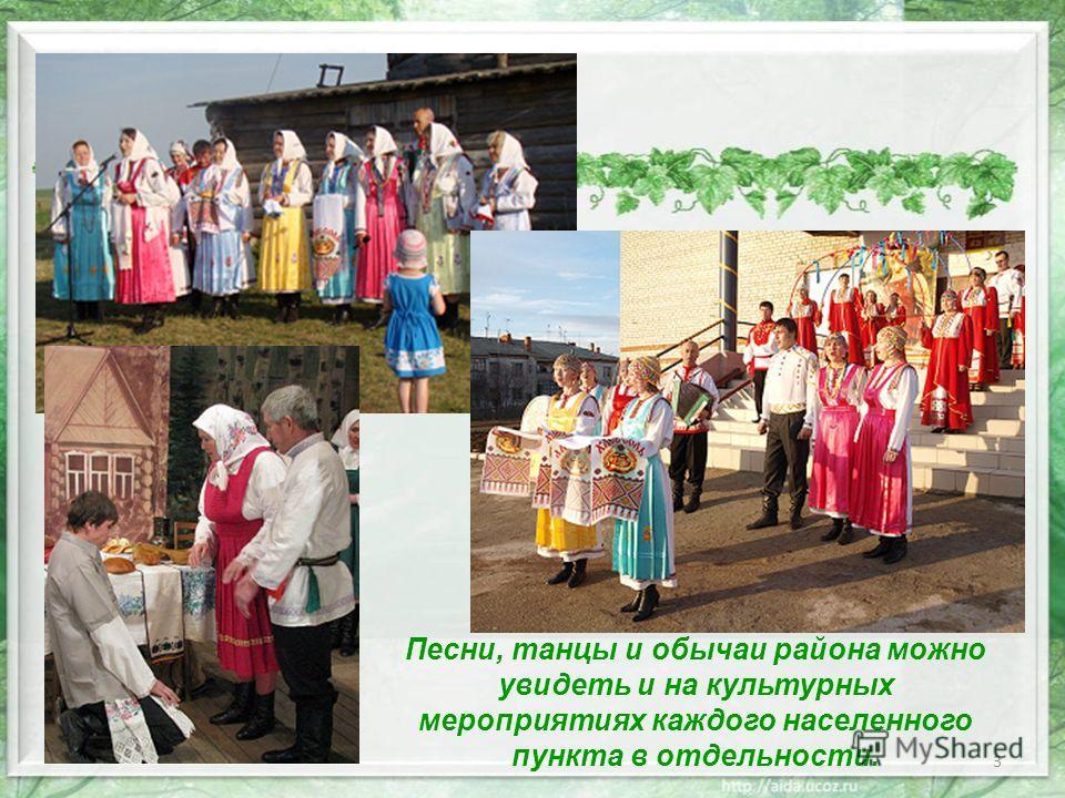 3 Песни, танцы и обычаи района можно увидеть и на культурных мероприятиях каждого населенного пункта в отдельности.