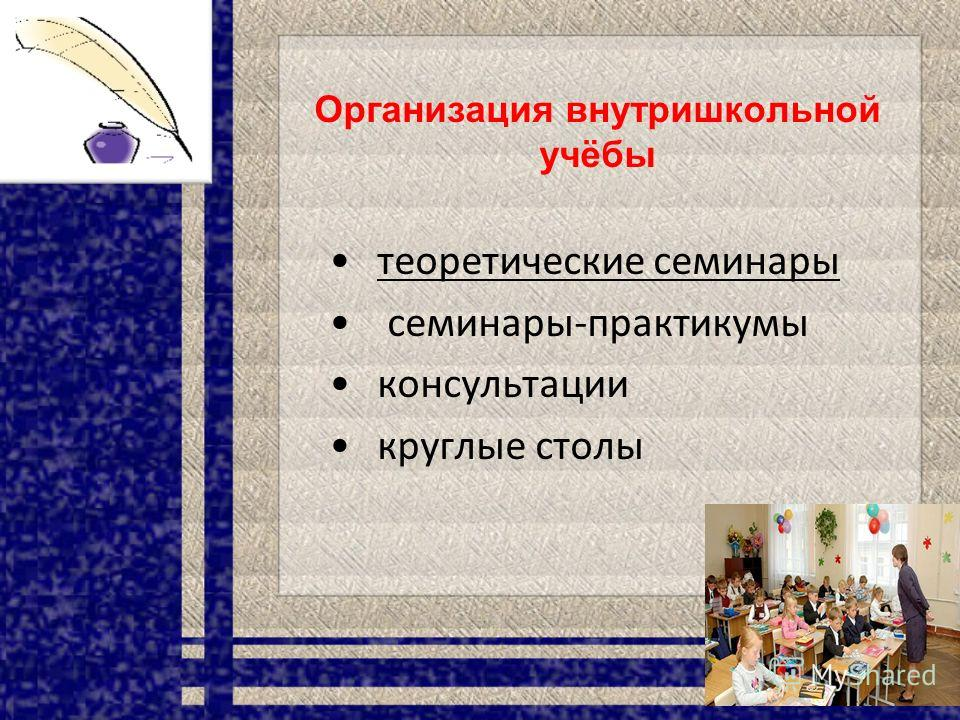 Организация внутришкольной учёбы теоретические семинары семинары-практикумы консультации круглые столы