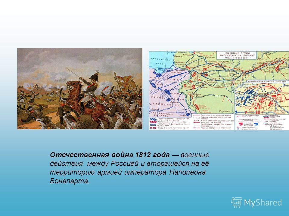 Отечественная война 1812 года военные действия между Россией и вторгшейся на её территорию армией императора Наполеона Бонапарта.