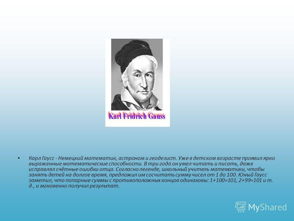 Карл Гаусс - Немецкий математик, астроном и геодезист. Уже в детском возрасте проявил ярко выраженные математические способности. В три года он умел читать и писать, даже исправлял счётные ошибки отца. Согласно легенде, школьный учитель математики, ч