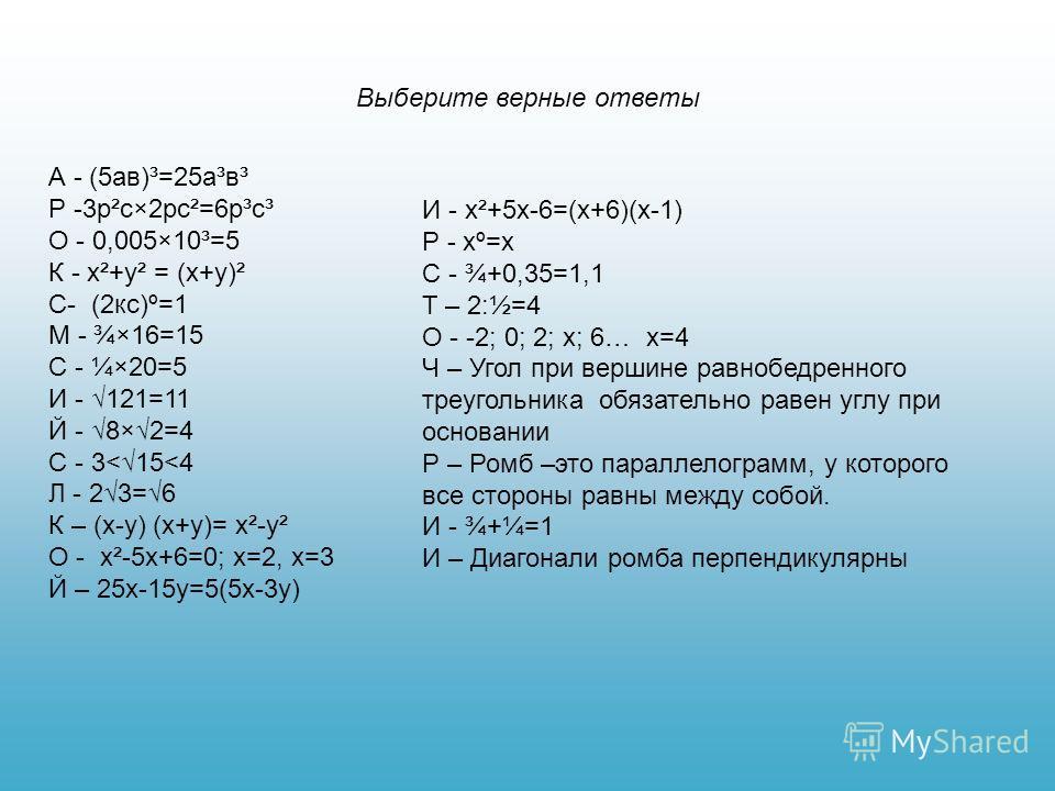 Выберите верные ответы А - (5ав)³=25а³в³ Р -3р²с×2рс²=6р³с³ О - 0,005×10³=5 К - х²+у² = (х+у)² С- (2кс)º=1 М - ¾×16=15 С - ¼×20=5 И - 121=11 Й - 8×2=4 С - 3
