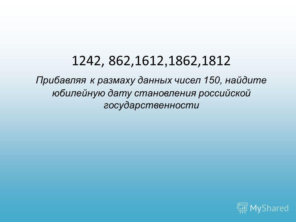1242, 862,1612, 1862,1812 Прибавляя к размаху данных чисел 150, найдите юбилейную дату становления российской государственности