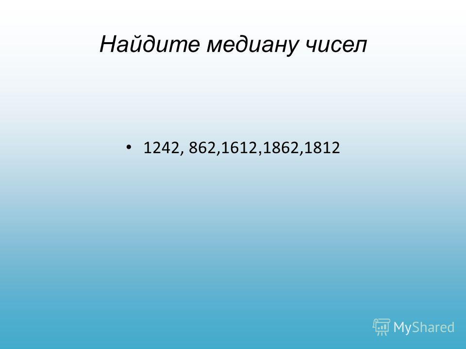 Найдите медиану чисел 1242, 862,1612, 1862,1812