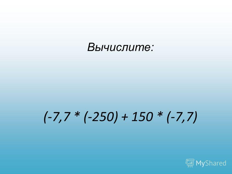 Вычислите: (-7,7 * (-250) + 150 * (-7,7)