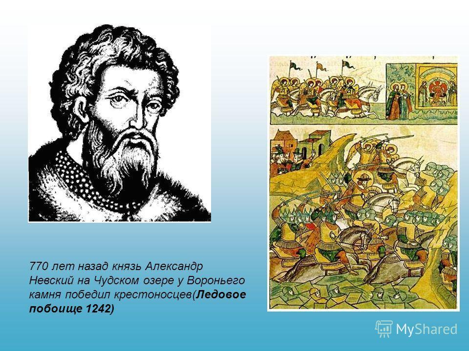 770 лет назад князь Александр Невский на Чудском озере у Вороньего камня победил крестоносцев(Ледовое побоище 1242)