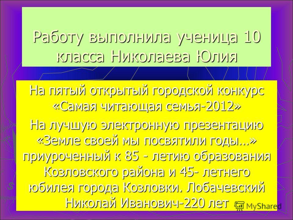 Работу выполнила ученица 10 класса Николаева Юлия На пятый открытый городской конкурс «Самая читающая семья-2012» На лучшую электронную презентацию «Земле своей мы посвятили годы…» приуроченный к 85 - летию образования Козловского района и 45- летнег