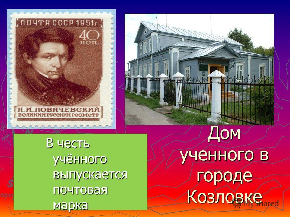 Дом ученного в городе Козловке В честь учённого выпускается почтовая марка