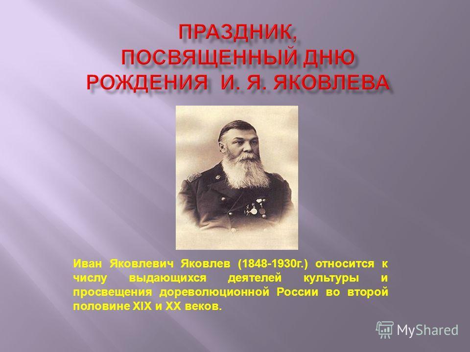 Иван Яковлевич Яковлев (1848-1930г.) относится к числу выдающихся деятелей культуры и просвещения дореволюционной России во второй половине XIX и XX веков.