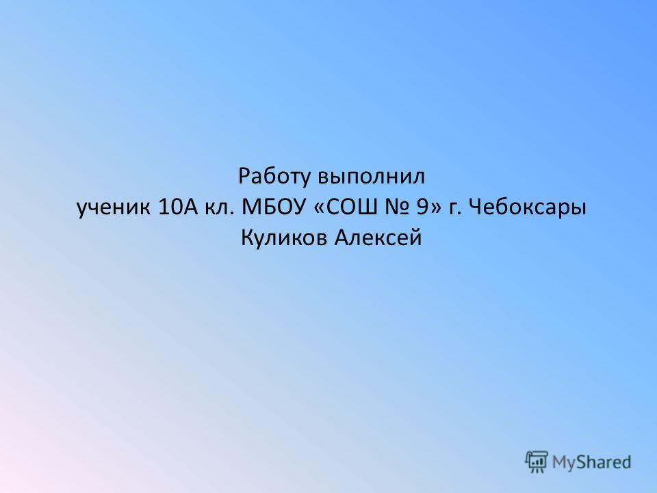 Работу выполнил ученик 10А кл. МБОУ «СОШ 9» г. Чебоксары Куликов Алексей
