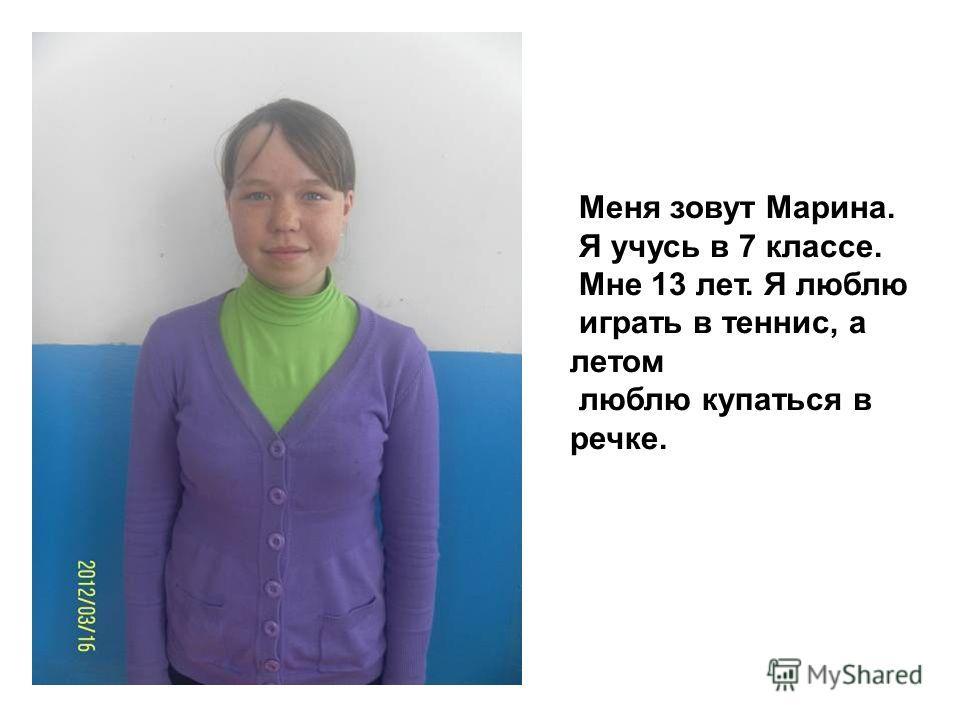 Меня зовут Марина. Я учусь в 7 классе. Мне 13 лет. Я люблю играть в теннис, а летом люблю купаться в речке.